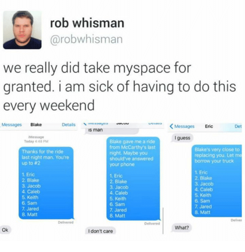 Dank, MySpace, and Phone: ob whisman  @robwhisman  we really did take myspace for  granted. i am sick of having to do this  every weekend  Details yeo auu  s man  Messages Blake  <Messages Eric  Det  Messag0  I guess  Blake gave me a ride  from McCarthy's last  night. Maybe you  should've answered  your phone  Today 4:48 PM  Thanks for the ride  last night man. You're  up to #2  Blake's very close to  replacing you. Let me  borrow your truck  1. Eric  2. Blake  3. Jacob  4. Caleb  5. Keith  6. Sam  7. Jared  8. Matt  1. Eric  2. Blake  3. Jacob  4. Caleb  5. Keith  6. Sam  7. Jared  8. Matt  1. Eric  2. Blake  3. Jacob  4. Caleb  5. Keith  6. Sam  7. Jared  8. Matt  Deliver  Delivered  What?  Ok  I don't care