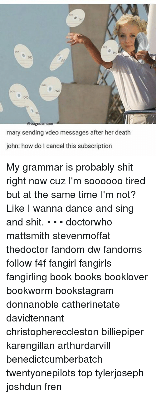 Subscripter: Obagnusmane  mary sending vdeo messages after her death  john: how do I cancel this subscription My grammar is probably shit right now cuz I'm soooooo tired but at the same time I'm not? Like I wanna dance and sing and shit. • • • doctorwho mattsmith stevenmoffat thedoctor fandom dw fandoms follow f4f fangirl fangirls fangirling book books booklover bookworm bookstagram donnanoble catherinetate davidtennant christophereccleston billiepiper karengillan arthurdarvill benedictcumberbatch twentyonepilots top tylerjoseph joshdun fren