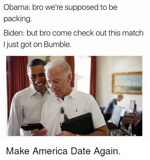 Supposibly: Obama: bro we're supposed to be  packing  Biden: but bro come check out this match  just got on Bumble. Make America Date Again.