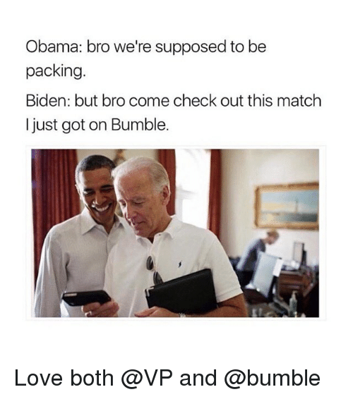 Supposibly: Obama: bro we're supposed to be  packing.  Biden: but bro come check out this match  I just got on Bumble. Love both @VP and @bumble
