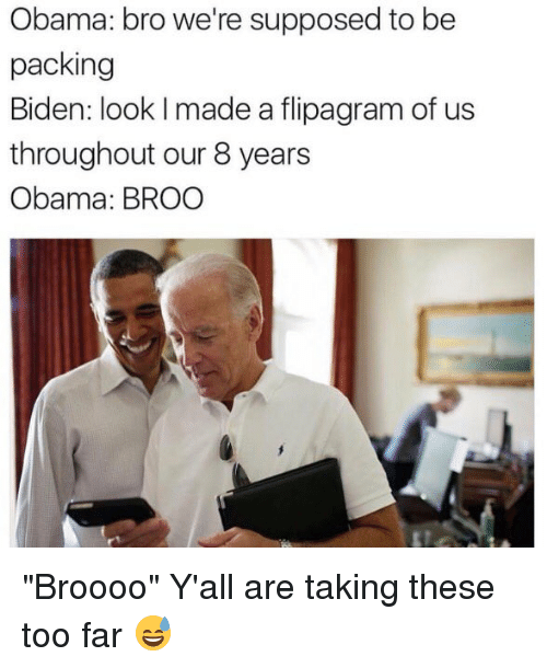 """Supposibly: Obama: bro we're supposed to be  packing  Biden: look l made a flipagram of us  throughout our 8 years  Obama: BROO """"Broooo"""" Y'all are taking these too far 😅"""