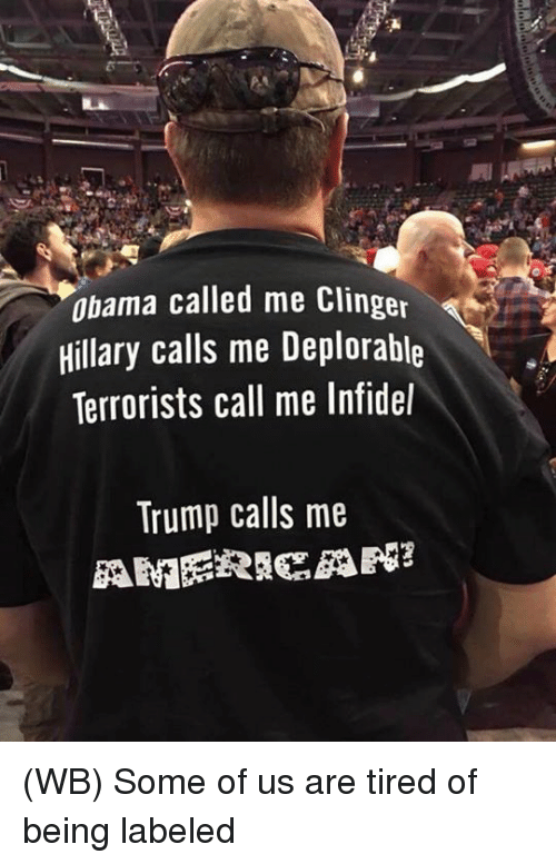 Clinger: Obama called me Clinger  Hillary calls me Deplorable  Terrorists call me Infidel  Trump calls me (WB) Some of us are tired of being labeled