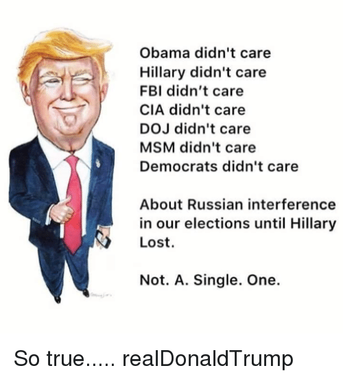 Fbi, Memes, and Obama: Obama didn't care  Hillary didn't care  FBI didn't care  CIA didn't care  DOJ didn't care  MSM didn't care  Democrats didn't care  About Russian interference  in our elections until Hillary  Lost.  Not. A. Single. One. So true.....  realDonaldTrump