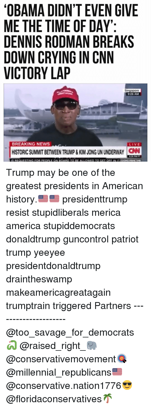 rodman: OBAMA DIDN'T EVEN GIVE  ME THE TIME OF DAY  DENNIS RODMAN BREAKS  DOWN CRYING IN CNN  VICTORY LAP  Singapore  9:26 AM  BREAKING NEWS  LIVE  HISTORIC SUMMIT BETWEEN TRUMP& KIM JONG UN UNDERWAY CN  26 M  TING FOR PEOPLE  BE ALI  ono Trump may be one of the greatest presidents in American history.🇺🇸🇺🇸 presidenttrump resist stupidliberals merica america stupiddemocrats donaldtrump guncontrol patriot trump yeeyee presidentdonaldtrump draintheswamp makeamericagreatagain trumptrain triggered Partners --------------------- @too_savage_for_democrats🐍 @raised_right_🐘 @conservativemovement🎯 @millennial_republicans🇺🇸 @conservative.nation1776😎 @floridaconservatives🌴