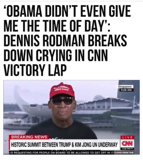 rodman: OBAMA DIDN'T EVEN GIVE  ME THE TIME OF DAY  DENNIS RODMAN BREAKS  DOWN CRYING IN CNN  VICTORY LAP  Singapore  9:26 AM  BREAKING NEWS  LIVE  HISTORIC SUMMIT BETWEEN TRUMP&KIM JONG UN UNDERWAY CAN  IS REQUESTING FOR PEOPLE ON BOARD TO BE ALLOWED TO GET OFF IN iraoH0㎜THE