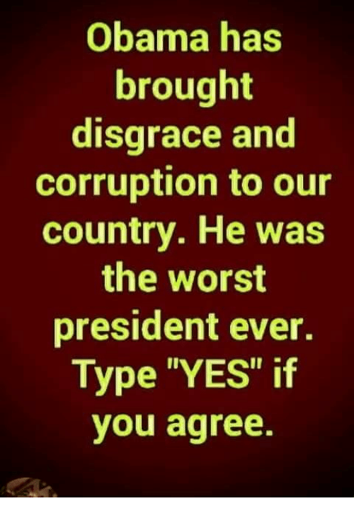 "Memes, Obama, and The Worst: Obama has  brought  disgrace and  corruption to our  country. He was  the worst  president ever.  Type ""YES"" if  you agree."