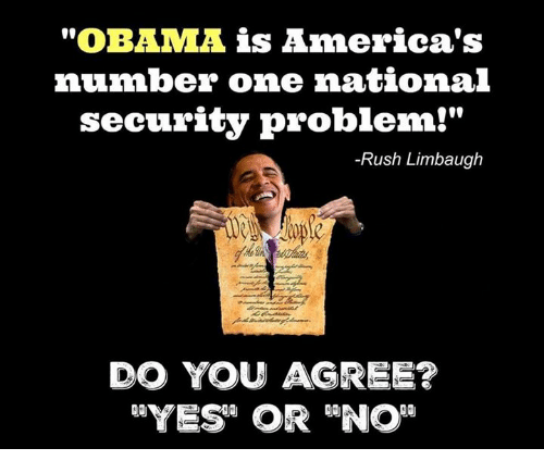 "Rush Limbaugh: ""OBAMA is America's  number one national  security problem!""  -Rush Limbaugh  DO YOU AGREE?"