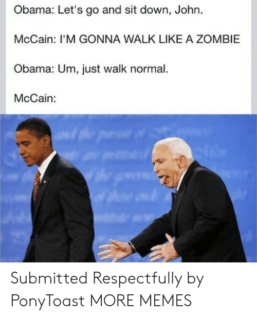 John McCain: Obama: Let's go and sit down, John.  McCain: I'M GONNA WALK LIKE A ZOMBIE  Obama: Um, just walk normal.  McCain: Submitted Respectfully by PonyToast MORE MEMES