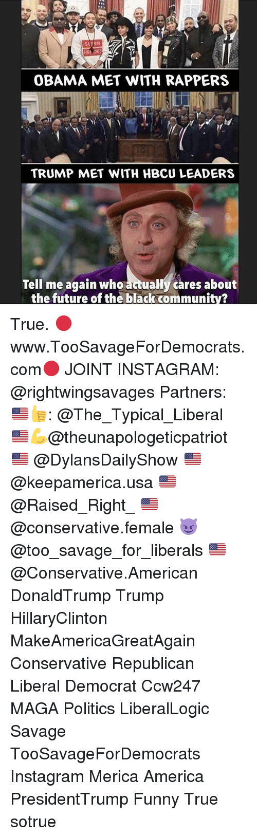 Memes, 🤖, and Usa: OBAMA MET WITH RAPPERS  TRUMP MET WITH HBCU LEADERS  Tell me again who  actually cares about  the future of the black community? True. 🔴www.TooSavageForDemocrats.com🔴 JOINT INSTAGRAM: @rightwingsavages Partners: 🇺🇸👍: @The_Typical_Liberal 🇺🇸💪@theunapologeticpatriot 🇺🇸 @DylansDailyShow 🇺🇸 @keepamerica.usa 🇺🇸@Raised_Right_ 🇺🇸@conservative.female 😈 @too_savage_for_liberals 🇺🇸 @Conservative.American DonaldTrump Trump HillaryClinton MakeAmericaGreatAgain Conservative Republican Liberal Democrat Ccw247 MAGA Politics LiberalLogic Savage TooSavageForDemocrats Instagram Merica America PresidentTrump Funny True sotrue