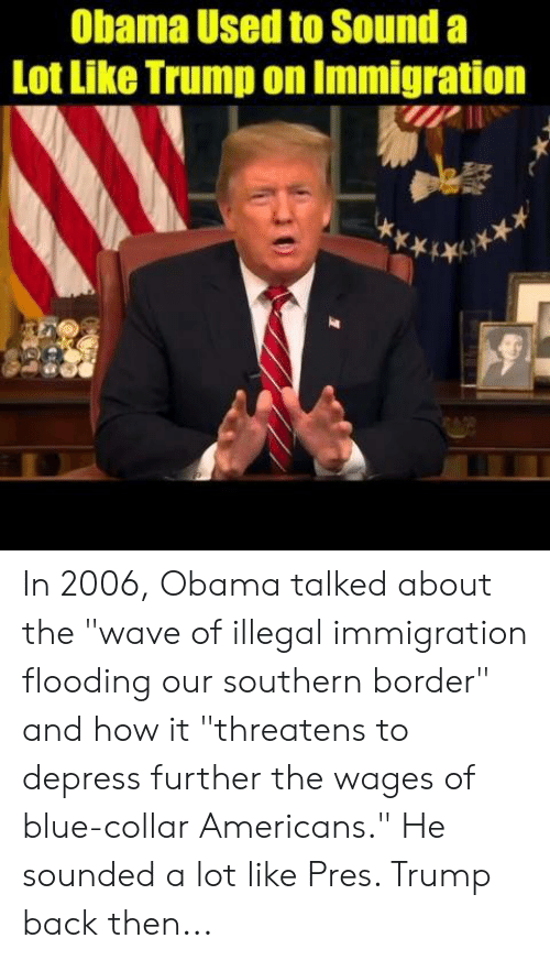 "illegal immigration: Obama Used to Sound a  Lot Like Trump on Immigration In 2006, Obama talked about the ""wave of illegal immigration flooding our southern border"" and how it ""threatens to depress further the wages of blue-collar Americans.""   He sounded a lot like Pres. Trump back then..."