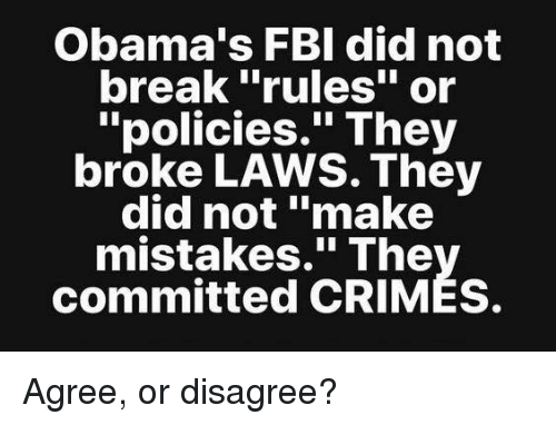 """Fbi, Memes, and Break: Obama's FBI did not  break """"rules"""" or  """"policies."""" They  broke LAWS. They  did not """"make  mistakes."""" The  committed CRIMES. Agree, or disagree?"""