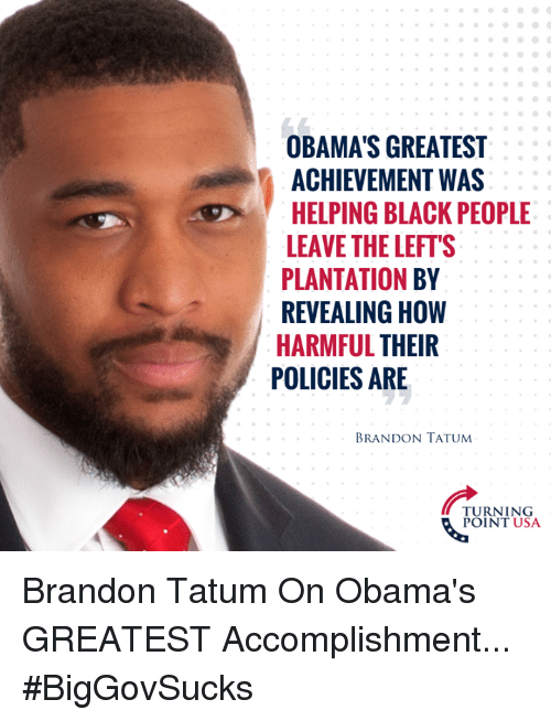 Memes, Black, and Black People: OBAMA'S GREATEST  ACHIEVEMENT WAS  HELPING BLACK PEOPLE  LEAVE THE LEFT'S  PLANTATION BY  REVEALING HOW  HARMFUL THEIR  POLICIES ARE  BRANDON TATUM  TURNING  POINT USA Brandon Tatum On Obama's GREATEST Accomplishment... #BigGovSucks