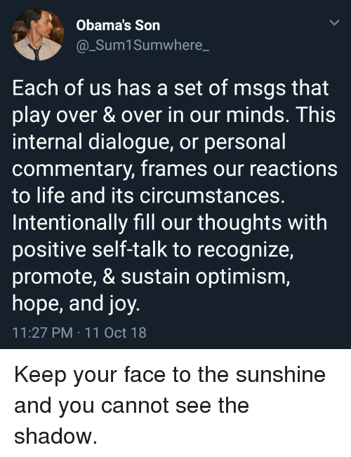 Life, Hope, and Optimism: Obama's Son  @_Sum1Sumwhere_  Each of us has a set of msgs that  play over & over in our minds. This  internal dialogue, or personal  commentary, frames our reactions  to life and its circumstances.  Intentionally fill our thoughts with  positive self-talk to recognize,  promote, & sustain optimism,  hope, and joy  11:27 PM 11 Oct 18 Keep your face to the sunshine and you cannot see the shadow.