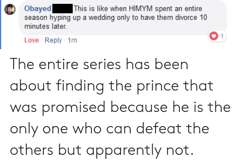 Apparently, Love, and Prince: Obayed This is like when HIMYM spent an entire  season hyping up a wedding only to have them divorce 10  minutes later.  Love Reply 1m The entire series has been about finding the prince that was promised because he is the only one who can defeat the others but apparently not.
