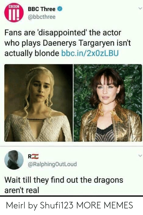 Wait Till: OBBC Three  @bbcthree  Fans are 'disappointed' the actor  who plays Daenerys Targarven isn't  actually blonde bbc.in/2x0zLBU  RE  @RalphingOutLoud  Wait till they find out the dragons  aren't real Meirl by Shufi123 MORE MEMES