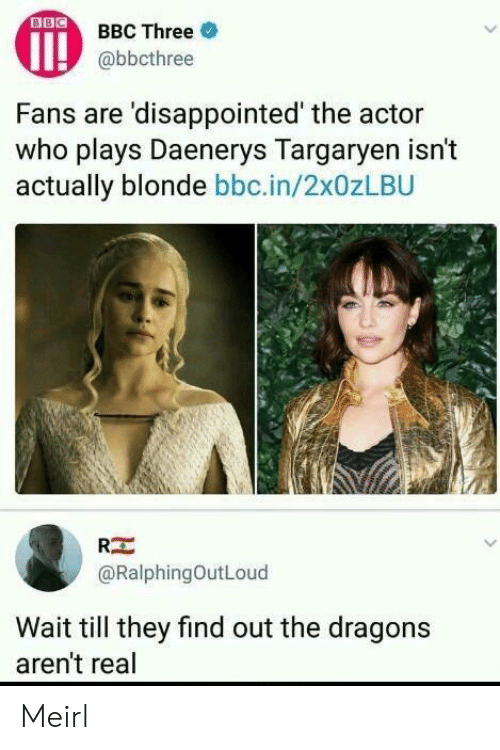 Wait Till: OBBC Three  @bbcthree  Fans are 'disappointed' the actor  who plays Daenerys Targarven isn't  actually blonde bbc.in/2x0zLBU  RE  @RalphingOutLoud  Wait till they find out the dragons  aren't real Meirl