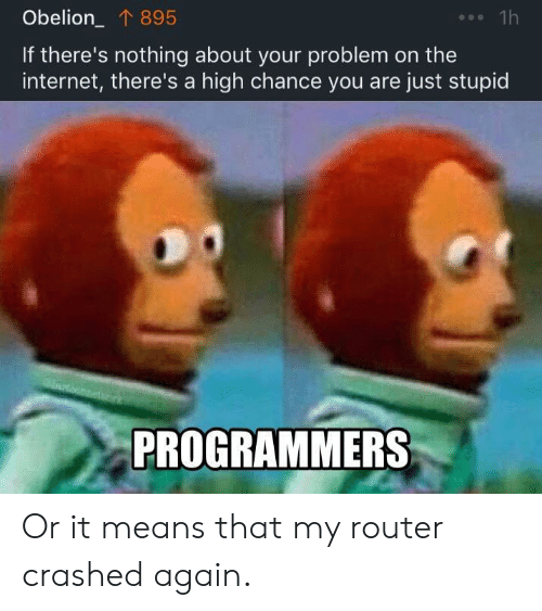 Router: Obelion_ 895  1h  If there's nothing about your problem on the  internet, there's a high chance you are just stupid  PROGRAMMERS Or it means that my router crashed again.