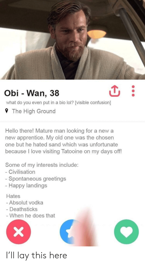absolut: Obi - Wan, 38  what do you even put in a bio lol? [visible confusion]  9 The High Ground  Hello there! Mature man looking for a new a  new apprentice. My old one was the chosen  one but he hated sand which was unfortunate  because l love visiting Tatooine on my days off!  Some of my interests include:  Civilisation  Spontaneous greetings  Happy landings  Hates  Absolut vodka  Deathsticks  When he does that I'll lay this here
