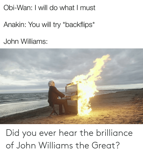 john: Obi-Wan: I will do what I must  Anakin: You will try *backflips*  John Williams: Did you ever hear the brilliance of John Williams the Great?