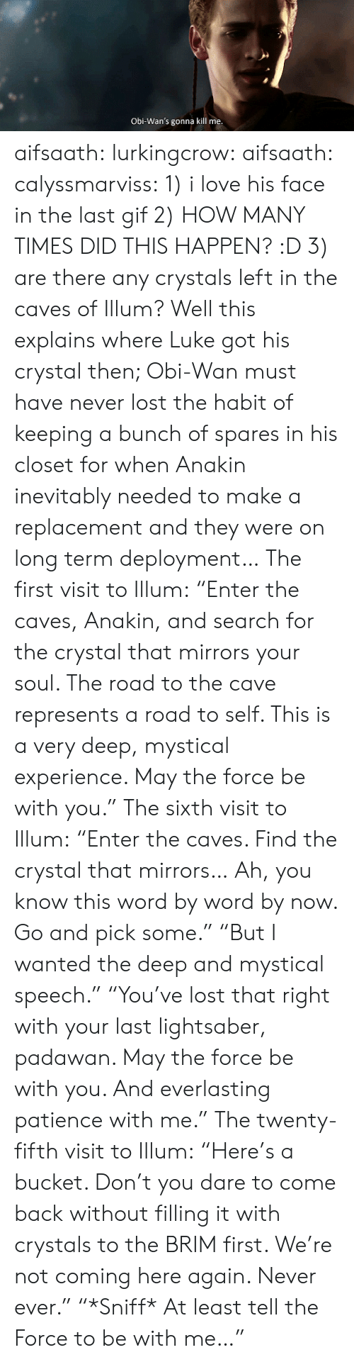 "Deployment: Obi-Wan's gonna kill me aifsaath:  lurkingcrow:  aifsaath:  calyssmarviss: 1) i love his face in the last gif 2) HOW MANY TIMES DID THIS HAPPEN? :D 3) are there any crystals left in the caves of Illum?  Well this explains where Luke got his crystal then; Obi-Wan must have never lost the habit of keeping a bunch of spares in his closet for when Anakin inevitably needed to make a replacement and they were on long term deployment…  The first visit to Illum: ""Enter the caves, Anakin, and search for the crystal that mirrors your soul. The road to the cave represents a road to self. This is a very deep, mystical experience. May the force be with you."" The sixth visit to Illum: ""Enter the caves. Find the crystal that mirrors… Ah, you know this word by word by now. Go and pick some."" ""But I wanted the deep and mystical speech."" ""You've lost that right with your last lightsaber, padawan. May the force be with you. And everlasting patience with me."" The twenty-fifth visit to Illum: ""Here's a bucket. Don't you dare to come back without filling it with crystals to the BRIM first. We're not coming here again. Never ever."" ""*Sniff* At least tell the Force to be with me…"""