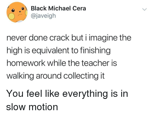 Michael Cera, Slow Motion, and Teacher: oBlack Michael Cera  @javeigh  never done crack but i imagine the  high is equivalent to finishing  homework while the teacher is  walking around collecting it You feel like everything is in slow motion