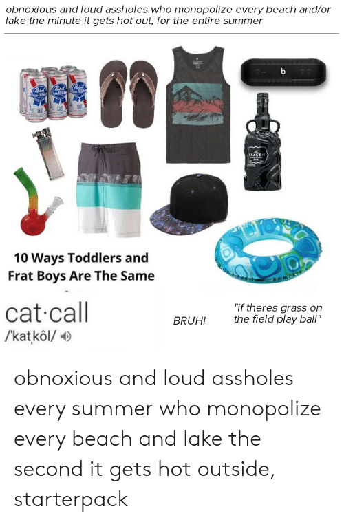 """Bruh, Starter Packs, and Summer: obnoxious and loud assholes who monopolize every beach and/or  lake the minute it gets hot out, for the entire summer  b  Pabal  Pabil  Blne Ritb Blac REBlR  16  KRAKEN  10 Ways Toddlers and  Frat Boys Are The Same  cat call  /kat kôl/  """"if theres grass on  the field play ball""""  BRUH! obnoxious and loud assholes every summer who monopolize every beach and lake the second it gets hot outside, starterpack"""