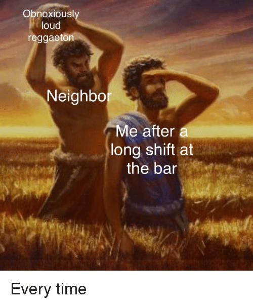 Time, Reggaeton, and Bar: Obnoxiousl  loud  reggaeton  Neighbo  Me after a  long shift at  the bar Every time