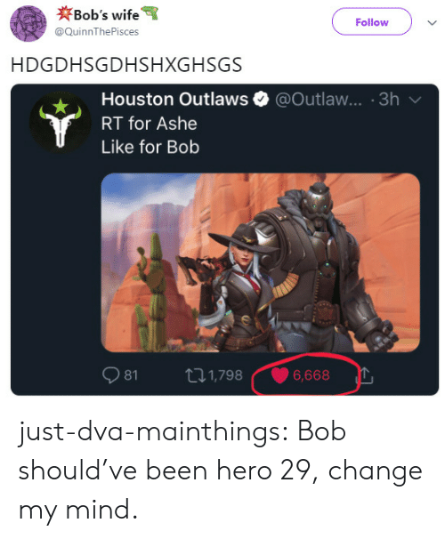 Ashe: Ob's wife  Follow  @QuinnThePisces  HDGDHSGDHSHXGHSGS  Houston Outlaws e. @Outlaw.. . 3h  RT for Ashe  Like for Bob  .  81  1,798  1,7986,6  6,668 just-dva-mainthings:  Bob should've been hero 29, change my mind.