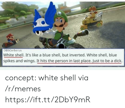 blue shell: OBSCerberus  White shell. It's like a blue shell, but inverted. White shell, blue  spikes and wings. It hits the person in last place. Just to be a dick. concept: white shell via /r/memes https://ift.tt/2DbY9mR