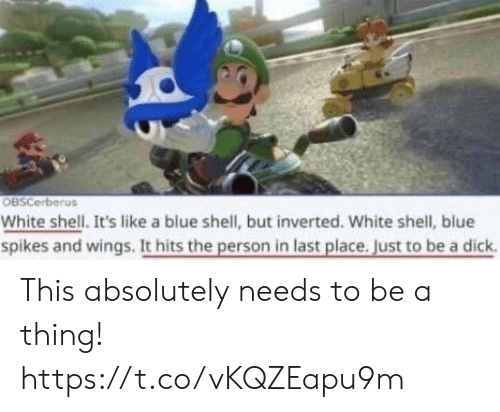 Video Games, Blue, and Dick: OBSCerberus  White shell. It's like a blue shell, but inverted. White shell, blue  spikes and wings. It hits the person in last place. Just to be a dick This absolutely needs to be a thing! https://t.co/vKQZEapu9m