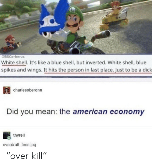 """blue shell: OBSCerberus  White shell. It's like a blue shell, but inverted. White shell, blue  spikes and wings. It hits the person in last place. Just to be a dick  charlesoberonn  Did you mean: the american economy  thyrell  overdraft fees.jpg """"over kill"""""""