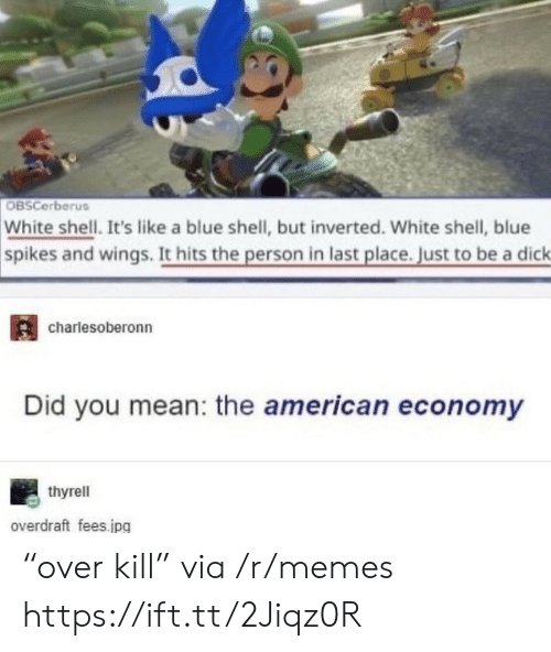 """blue shell: OBSCerberus  White shell. It's like a blue shell, but inverted. White shell, blue  spikes and wings. It hits the person in last place. Just to be a dick  charlesoberonn  Did you mean: the american economy  thyrell  overdraft fees.jpg """"over kill"""" via /r/memes https://ift.tt/2Jiqz0R"""