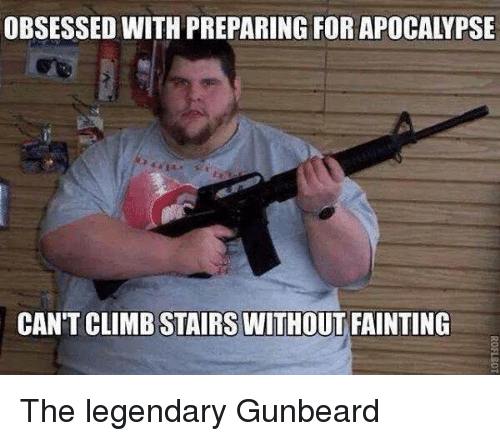 Neckbeard Things: OBSESSED WITH PREPARING FOR APOCALYPSE  CANT CLIMB STAIRS WITHOUT FAINTING The legendary Gunbeard