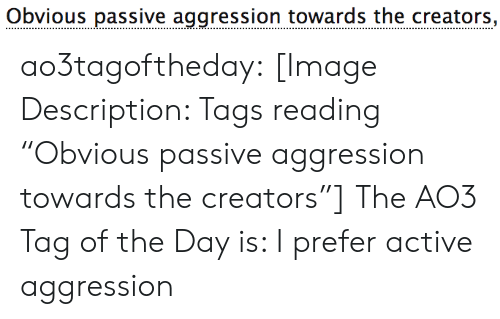 "tags: Obvious passive aggression towards the creators, ao3tagoftheday:  [Image Description: Tags reading ""Obvious passive aggression towards the creators""]  The AO3 Tag of the Day is: I prefer active aggression"