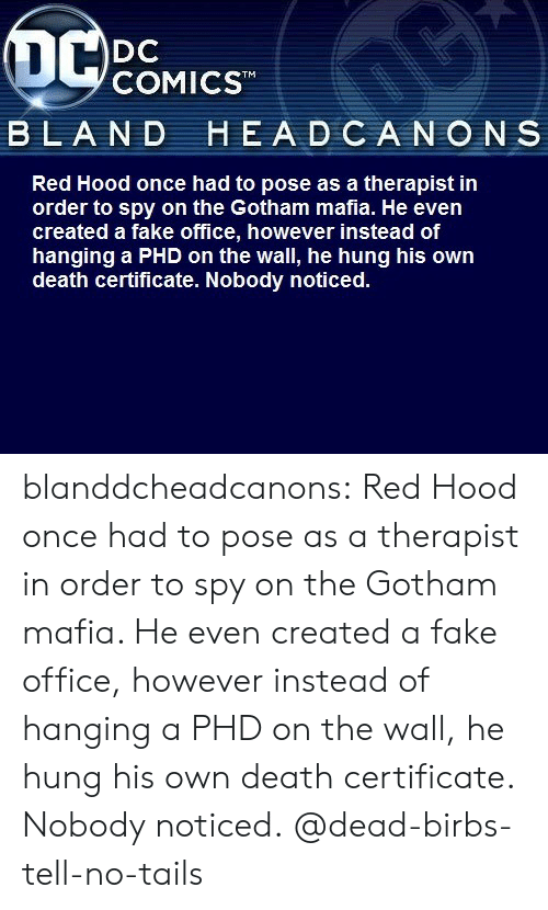hung: OC  DC  COMICST  BLAND HEADCANONS  Red Hood once had to pose as a therapist in  order to spy on the Gotham mafia. He even  created a fake office, however instead of  hanging a PHD on the wall, he hung his own  death certificate. Nobody noticed. blanddcheadcanons:   Red Hood once had to pose as a therapist in order to spy on the Gotham mafia. He even created a fake office, however instead of hanging a PHD on the wall, he hung his own death certificate. Nobody noticed. @dead-birbs-tell-no-tails