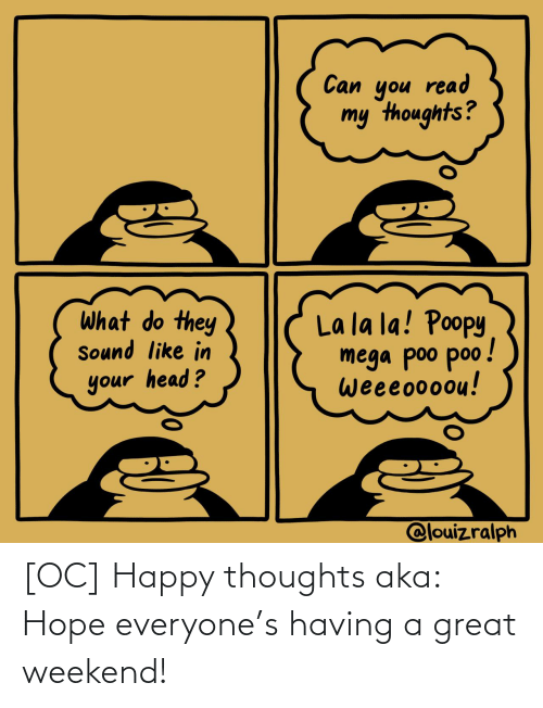 aka: [OC] Happy thoughts aka: Hope everyone's having a great weekend!