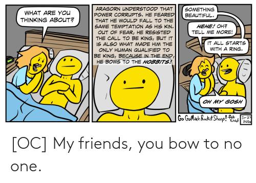 bow: [OC] My friends, you bow to no one.