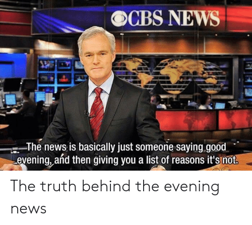 News, Good, and Truth: OCBS NEWS  The news is basically just someone saying.good  evening, añd then giving you a list of reasons it's not. The truth behind the evening news