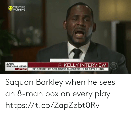 barkley: OCBS THS  MORNING  R. KELLY INTERVIEW  EVENING NEWS  JEFF GLOR SINGER DENIES SEX ABUSE ALLEGATIONS TO GAYLE KING Saquon Barkley when he sees an 8-man box on every play https://t.co/ZapZzbt0Rv