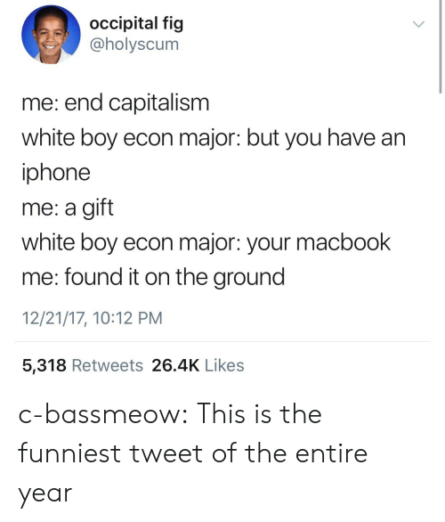 econ: occipital fig  @holyscum  me: end capitalism  white boy econ major: but you have an  iphone  me: a gift  white boy econ major: your macbook  me: found it on the ground  12/21/17, 10:12 PM  5,318 Retweets 26.4K Likes c-bassmeow: This is the funniest tweet of the entire year
