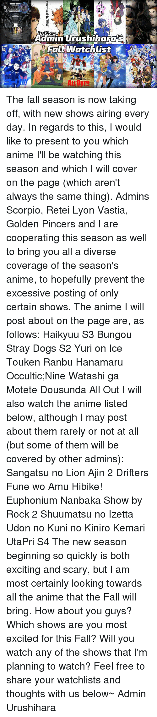 fall season: Occult is  AA  乱  AaminUiS  rushihara  FalE Watchlist  8  れ  2016年秋、開幕。 The fall season is now taking off, with new shows airing every day.  In regards to this, I would like to present to you which anime I'll be watching this season and which I will cover on the page (which aren't always the same thing). Admins Scorpio, Retei Lyon Vastia, Golden Pincers and I are cooperating this season as well to bring you all a diverse coverage of the season's anime, to hopefully prevent the excessive posting of only certain shows.  The anime I will post about on the page are, as follows:  Haikyuu S3 Bungou Stray Dogs S2 Yuri on Ice Touken Ranbu Hanamaru Occultic;Nine Watashi ga Motete Dousunda All Out  I will also watch the anime listed below, although I may post about them rarely or not at all (but some of them will be covered by other admins):  Sangatsu no Lion Ajin 2 Drifters Fune wo Amu Hibike! Euphonium Nanbaka Show by Rock 2 Shuumatsu no Izetta Udon no Kuni no Kiniro Kemari UtaPri S4  The new season beginning so quickly is both exciting and scary, but I am most certainly looking towards all the anime that the Fall will bring.  How about you guys? Which shows are you most excited for this Fall? Will you watch any of the shows that I'm planning to watch? Feel free to share your watchlists and thoughts with us below~  Admin Urushihara