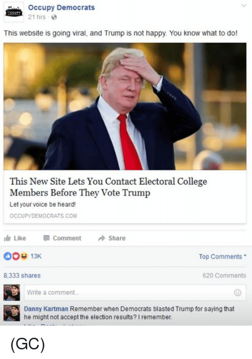 Memes, 🤖, and Electoral College: Occupy Democrats  21 hrs  This website is going viral, and Trump is not happy. You know what to do!  This New Site Lets You Contact Electoral College  Members Before They vote  Trump  Let your voice be heard!  OCCUPYDEMOCRATS COM  Like Comment  A Share  CSO 13K  Top Comments  620 Comments  8,333 shares  Write a comment.  Danny Kartman Remember when Democrats blasted Trump for saying that  he might not accept the election results? Iremember (GC)
