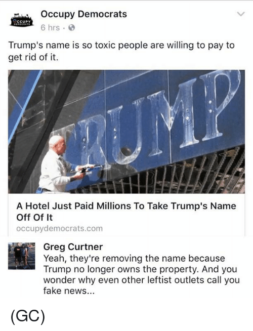 Trump No: Occupy Democrats  6 hrs  Trump's name is so toxic people are willing to pay to  get rid of it.  me is so toxic people are wlling to pa  A Hotel Just Paid Millions To Take Trump's Name  Off Of It  occupydemocrats.com  Greg Curtner  Yeah, they're removing the name because  Trump no longer owns the property. And you  wonder why even other leftist outlets call you  fake news... (GC)