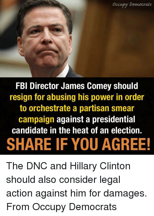 Presidential Candidates: Occupy Democrats  FBI Director James Comey should  resign for abusing his power in order  to orchestrate a partisan smear  campaign against a presidential  candidate in the heat of an election.  SHARE IF YOU AGREE! The DNC and Hillary Clinton should also consider legal action against him for damages. From Occupy Democrats