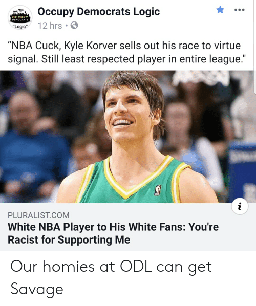 """Logic, Nba, and Savage: Occupy Democrats Logic  """"Logic 12 hrs  OCCUPY  DEMOCRATS  """"NBA Cuck, Kyle Korver sells out his race to virtue  signal. Still least respected player in entire league  PLURALIST.COM  White NBA Player to His White Fans: You're  Racist for Supporting Me Our homies at ODL can get Savage"""