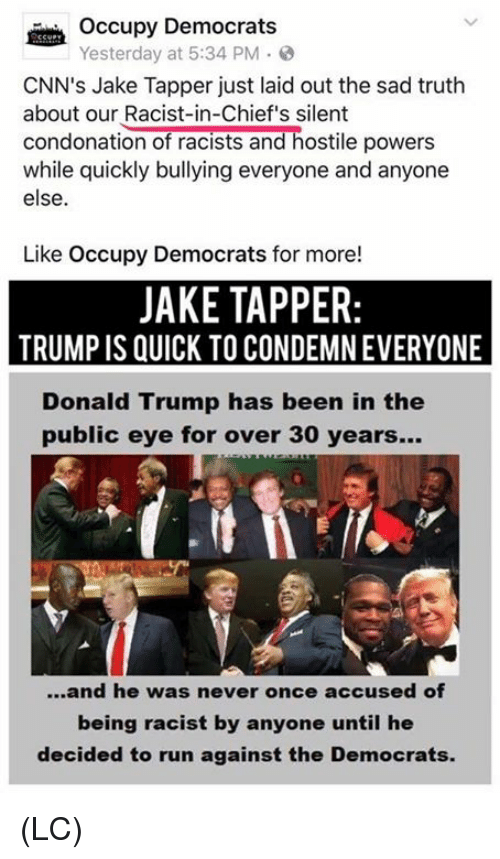 Jakes: Occupy Democrats  Yesterday at 5:34 PM .  CNN's Jake Tapper just laid out the sad truth  about our Racist-in-Chief's silent  condonation of racists and hostile powers  while quickly bullying everyone and anyone  else.  Like Occupy Democrats for more!  JAKE TAPPER  TRUMP IS QUICK TO CONDEMN EVERYONE  Donald Trump has been in the  public eye for over 30 years...  ...and he was never once accused of  being racist by anyone until he  decided to run against the Democrats. (LC)