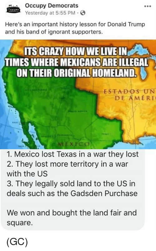 Crazy, Donald Trump, and Ignorant: Occupy Democrats  Yesterday at 5:55 PM.S  Here's an important history lesson for Donald Trump  and his band of ignorant supporters.  ITS CRAZY HOW WE LIVE IN  TIMES WHERE MEXICANS ARE ILLEGAL  ON THEIR ORIGINAL HOMELAND.  ESTADOS UN  DE AMERI  EX PCO  1. Mexico lost Texas in a war they lost  2. They lost more territory in a war  with the US  3. They legally sold land to the US in  deals such as the Gadsden Purchase  We won and bought the land fair and  square. (GC)