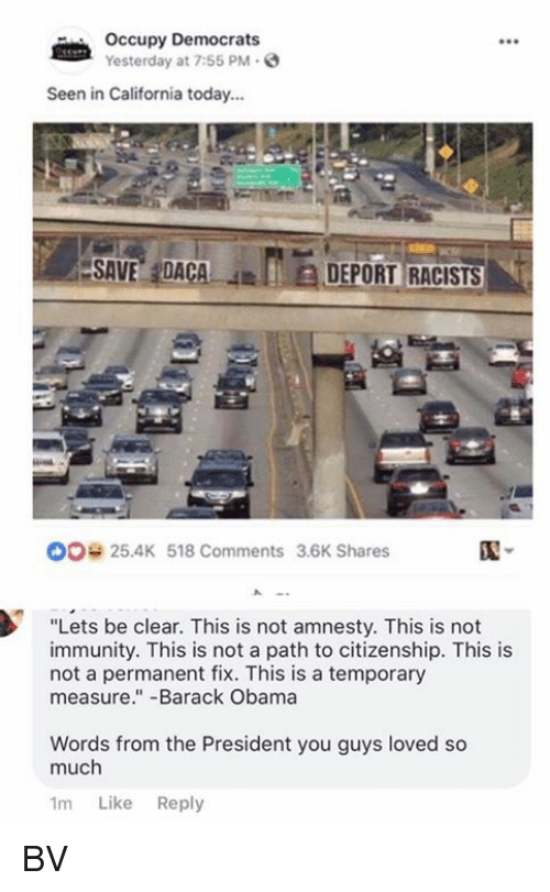 """Memes, Obama, and Barack Obama: Occupy Democrats  Yesterday at 7:55 PM.  Seen in California today...  ESAVE,IDACA  JEIEDEPORTRACISTS  ,  00 25.4K 518 Comments 3.6K Shares  """"Lets be clear. This is not amnesty. This is not  immunity. This is not a path to citizenship. This is  not a permanent fix. This is a temporary  measure.""""-Barack Obama  Words from the President you guys loved so  much  1m Like Reply BV"""