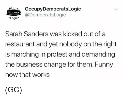 "Funny, Logic, and Memes: OccupyDemocratsLogic  @DemocratsLogic  cCupY  DEMOCRATS  ""Logic""  Sarah Sanders was kicked out of a  restaurant and yet nobody on the right  is marching in protest and demanding  the business change for them. Funny  how that works (GC)"