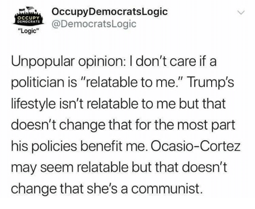 """A Communist: OccupyDemocratsLogic  @DemocratsLogic  OCCUPY  DEMOCRATS  """"Logic""""  Unpopular opinion: I don't care if a  politician is """"relatable to me."""" Trump's  lifestyle isn't relatable to me but that  doesn't change that for the most part  his policies benefit me. Ocasio-Cortez  may seem relatable but that doesn't  change that she's a communist."""